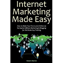 Internet Marketing Made Easy: How to Make Your First $1,000 Online via No Capital Affiliate Marketing & Blogging for the Broke Guy Training