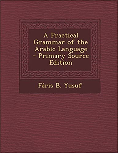 Ibookit ilmaiseksi ladattavaksi A Practical Grammar of the Arabic Language - Primary Source Edition PDF PDB CHM by Fâris B. Yusuf