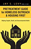 Pretreatment Guide for Homeless Outreach and Housing First, Jay S. Levy, 1615992022