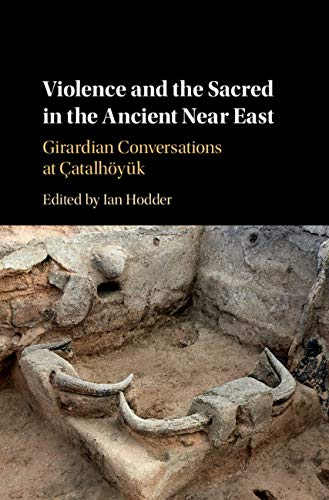 Violence and the Sacred in the Ancient Near East: Girardian Conversations at Çatalhöyük por Ian Hodder