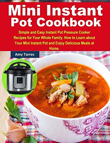 Mini Instant Pot Cookbook: Simple and Easy Instant Pot Pressure Cooker Recipes for Your Whole Family. How to Learn about Your Mini Instant Pot and Enjoy Delicious Meals at Home. by Amy Torres