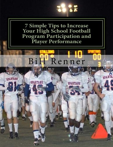 7 Simple Tips to Increase Your High School Football Program Participation and Player Performance: Organizing the Football Program to Develop Team ... with Coaches, Players and Parents (Football Programs compare prices)