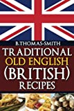 Traditional Old English (British) Recipes (Traditional Old English Recipes) (Volume 1)