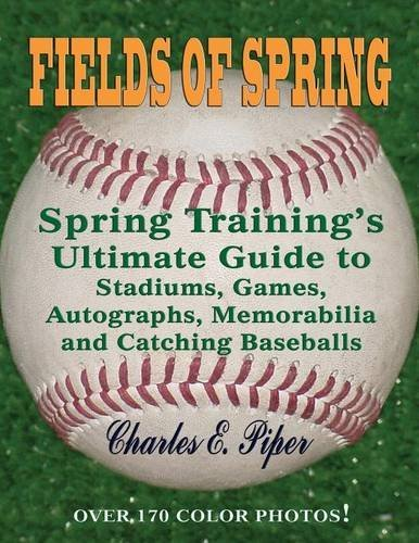 Fields of Spring: Spring Training's Ultimate Guide to Stadiums, Games, Autographs, Memorabilia and Catching Baseballs by Charles E. Piper - Field Mall Spring