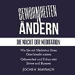 Gewohnheiten ändern [Change Habits]: Die Macht der Meditation: Wie Sie mit Meditation Ihren Geist konditionieren - Gelassenheit und Fokus statt Stress und Burnout | Jochen Maybach