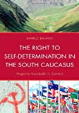 The Right to Self-Determination in the South Caucasus: Nagorno Karabakh in Context, Bahruz Balayev, 073917827X