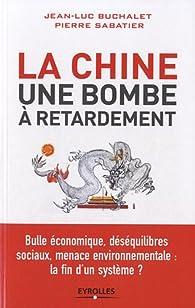 La Chine, une bombe à retardement. Bulle économique, déséquilibres sociaux, menace environnementale : la fin d'un système ? par Jean-Luc Buchalet