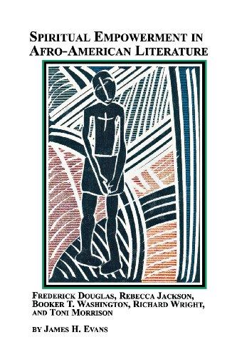 Spiritual Empowerment in Afro-American Literature Frederick Douglass, Rebecca Jackson, Booker T. Washington, Richard Wright, and Toni Morrison