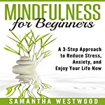 Mindfulness for Beginners: A 3-Step Approach to Reduce Stress, Anxiety and Enjoy Your Life Now | Samantha Westwood