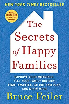The Secrets of Happy Families: Improve Your Mornings, Rethink Family Dinner, Fight Smarter, Go Out and Play, and Much More by [Feiler, Bruce]