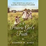 A Prairie Girl's Faith: The Spiritual Legacy of Laura Ingalls Wilder | Stephen W. Hines