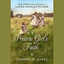 A Prairie Girl's Faith: The Spiritual Legacy of Laura Ingalls Wilder Audiobook by Stephen W. Hines Narrated by Kimberly Farr, Stephen Mendel