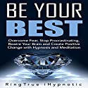 Be Your Best: Overcome Fear, Stop Procrastinating, Rewire Your Brain and Create Positive Change with Hypnosis and Meditation Speech by  RingTrue iHypnotic Narrated by  RingTrue iHypnotic