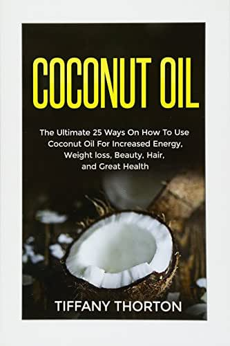 Coconut Oil: The Best 25 Ways On How To Use Coconut Oil (Beauty, Hair, Health, Increasing Energy, and Losing Weight)