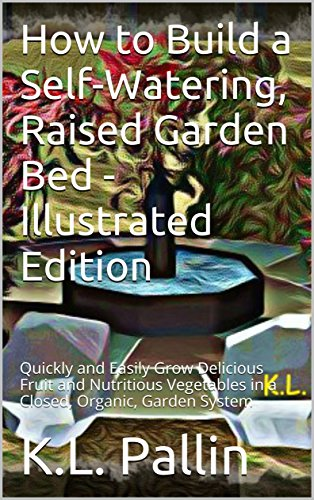 How to Build a Self-Watering, Raised Garden Bed - Illustrated Edition: Quickly and Easily Grow Delicious Fruit and Nutritious Vegetables in a Closed, Organic, Garden System (CulinaryCress Book 1)