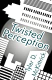 Twisted Perception, Tyler D. McKittrick, 1462648770
