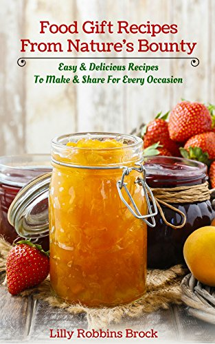 Food Gift Recipes From Nature's Bounty: Easy & Delicious Recipes to Make and Share for Every Occasion