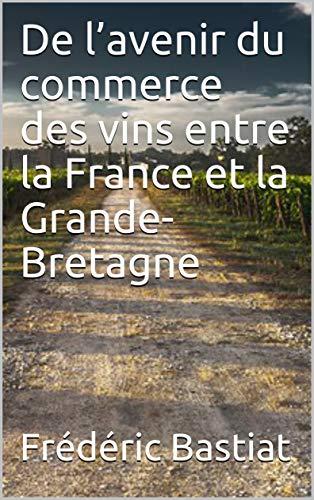 De l'avenir du commerce des vins entre la France et la Grande-Bretagne (French Edition)