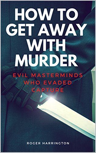 HOW TO GET AWAY WITH MURDER: Evil Masterminds Who Evaded Capture (True Crime Stories Book 10)