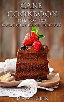 CAKE COOKBOOK:   The Top 100 Cake Recipes: cake recipes, cake cookbook, cake, cake recipe, cake recipe book, delicious cake recipes (cake recipes, cake ... cake recipe book, delicious cake recipes) by [WHEELER, D A]