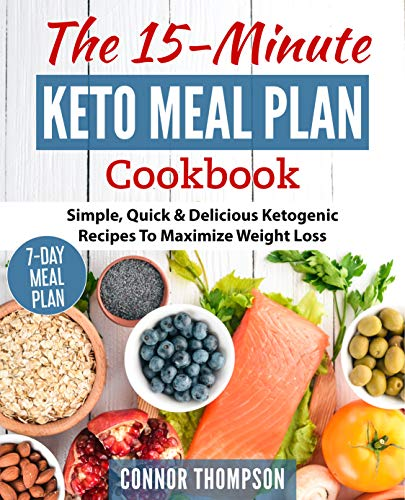 The 15 Minute Keto Meal Plan: Simple, Quick & Delicious Ketogenic Recipes To Maximize Weight ()