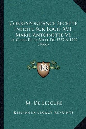 Correspondance Secrete Inedite Sur Louis XVI, Marie Antoinette V1: La Cour Et La Ville De 1777 A 1792 (1866) (French Edition) pdf epub