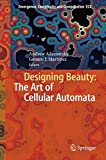 Designing Beauty: The Art of Cellular Automata (Emergence, Complexity and Computation)