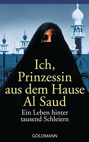 Ich, Prinzessin aus dem Hause Al Saud: Ein Leben hinter tausend Schleiern