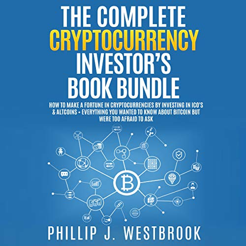 The Complete Cryptocurrency Investor's Book Bundle: How to Make a Fortune in Cryptocurrencies by Investing in ICO's & Altcoins + Everything You Wanted to Know About Bitcoin but Were Too Afraid to Ask