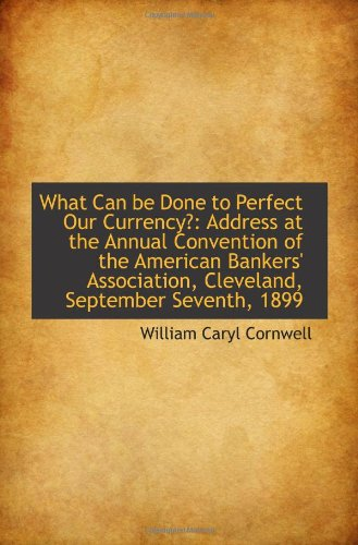 Download What Can be Done to Perfect Our Currency?: Address at the Annual Convention of the American Bankers' ebook