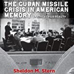 The Cuban Missile Crisis in American Memory: Myths Versus Reality: Stanford Nuclear Age Series | Sheldon Stern