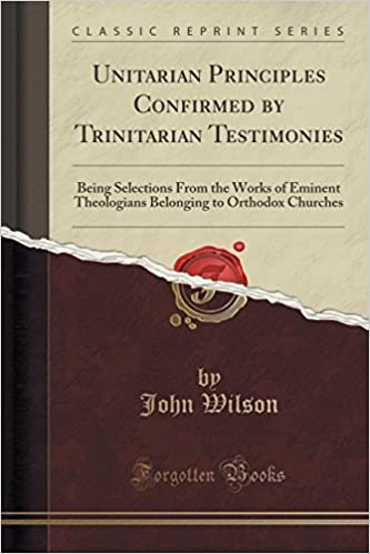 Unitarian Principles Confirmed by Trinitarian Testimonies: Being Selections From the Works of Eminent Theologians Belonging to Orthodox Churches (Classic Reprint) by John Wilson (2015-09-27)