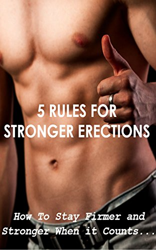 5 Rules Stronger Erections: How to Stay Firmer and Stronger When it Counts ....