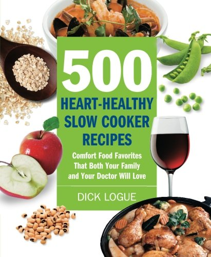500 Heart-Healthy Slow Cooker Recipes: Comfort Food Favorites That Both Your Family and Doctor Will Love by Dick Logue