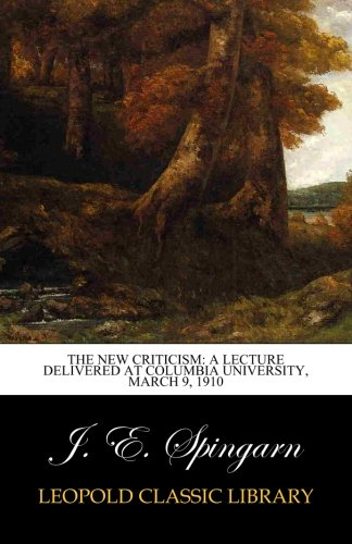 Download The New Criticism: A Lecture Delivered at Columbia University, March 9, 1910 pdf