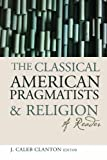 The Classical American Pragmatists and Religion : A Reader, , 1602582599