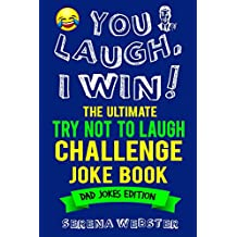 You Laugh, I Win! The Ultimate Try Not To Laugh Challenge Joke Book: Dad Jokes Edition - Over 350 Jokes and Tongue Twisters - Great gift idea for Father's Day and Dad's Birthday