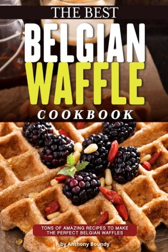 Books : The Best Belgian Waffle Cookbook: Tons of Amazing Recipes to Make the Perfect Belgian Waffles