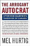 The Arrogant Autocrat: Stephen Harper's Takeover of Canada