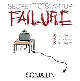 Secret to Startup Failure: Fail Fast. Fail Cheap. Fail Happy.