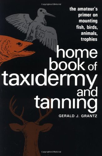 Home Book of Taxidermy and Tanning: The Amateur's Primer on Mounting Fish, Birds, Animals, Trophies