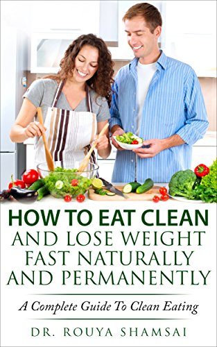 How To Eat Clean And Lose Weight Fast Naturally And Permanently A Complete Guide To Clean Eating Burn Fat Fast