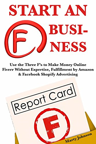 Start an F Business!: Use the Three F's to Make Money Online Fiverr Without Expertise, Fulfillment by Amazon & Facebook Shopify Advertising