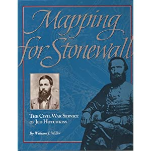 Mapping for Stonewall: The Civil War Service of Jed Hotchkiss William J. Miller