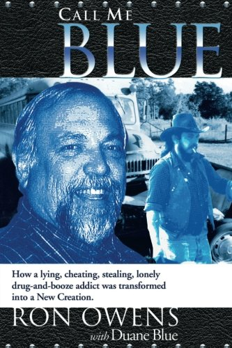 Call Me Blue: How a Lying, Cheating, Stealing, Lonely Drug-And-Booze Addict Was Transformed Into a New Creation