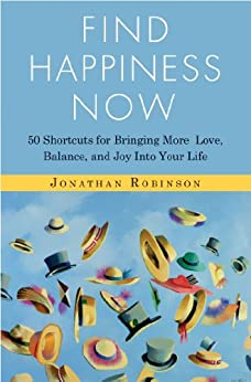 Find Happiness Now: 50 Shortcuts for Bringing More Love, Balance, and Joy into Your Life by [Robinson, Jonathan]