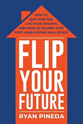 Flip Your Future: How to Quit Your Job, Live Your Dreams, And Make Six Figures Your First Year Flipping Real Estate ()