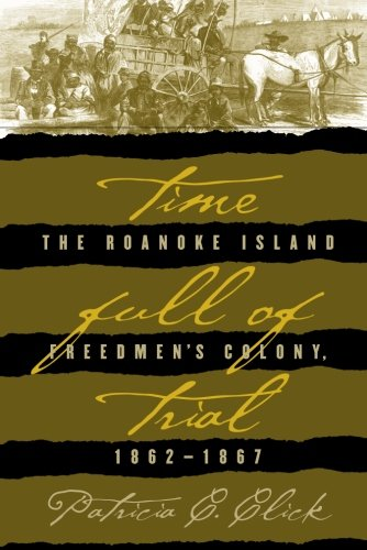 Time Full Of Trial  The Roanoke Island Freedmens Colony  1862 1867