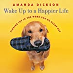Wake Up to a Happier Life: Finding Joy in the Work You Do Every Day | Amanda Dickson