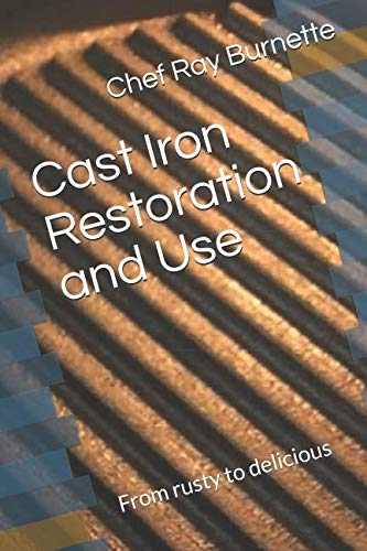Cast Iron Restoration and Use: From rusty to delicious by Chef Ray Burnette, David Burnette
